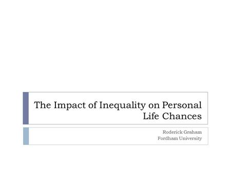 The Impact of Inequality on Personal Life Chances Roderick Graham Fordham University.