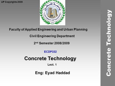 ECDP332 Concrete Technology Faculty of Applied Engineering and Urban Planning Civil Engineering Department Lect. 1 2 nd Semester 2008/2009 UP Copyrights.