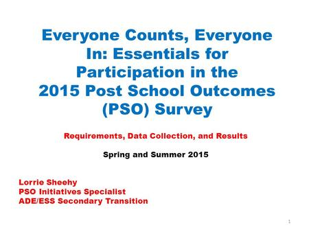 Everyone Counts, Everyone In: Essentials for Participation in the 2015 Post School Outcomes (PSO) Survey Requirements, Data Collection, and Results Spring.
