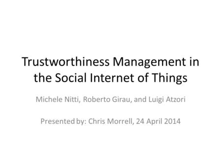 Trustworthiness Management in the Social Internet of Things Michele Nitti, Roberto Girau, and Luigi Atzori Presented by: Chris Morrell, 24 April 2014.