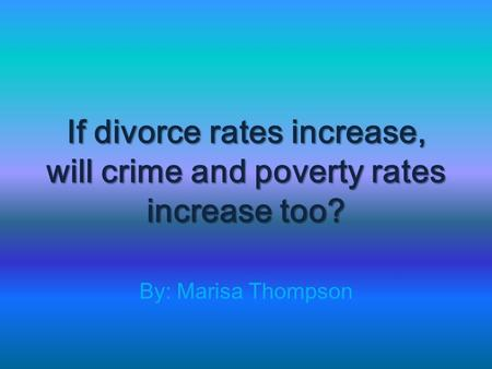 If divorce rates increase, will crime and poverty rates increase too? By: Marisa Thompson.