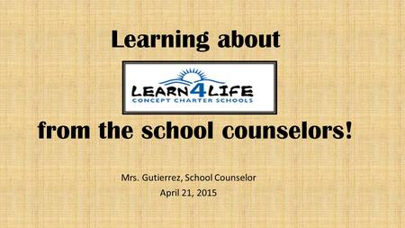 Learning about from the school counselors! Mrs. Gutierrez, School Counselor April 21, 2015.