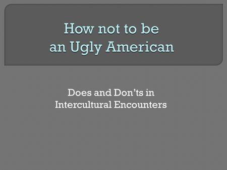 Does and Don'ts in Intercultural Encounters.  Is loud, obnoxious, boorish, arrogant  Believes in America's superiority  Is too casually dressed  Is.