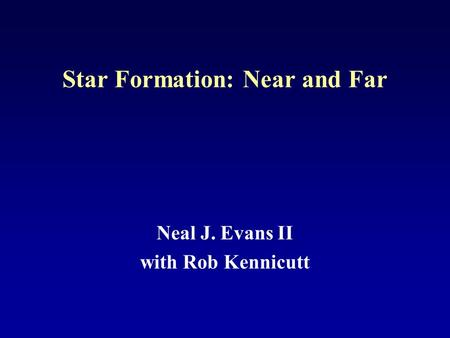 Star Formation: Near and Far Neal J. Evans II with Rob Kennicutt.