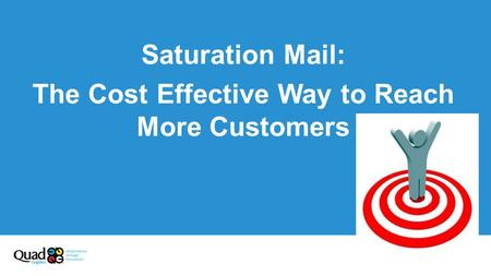 Saturation Mail: The Cost Effective Way to Reach More Customers.