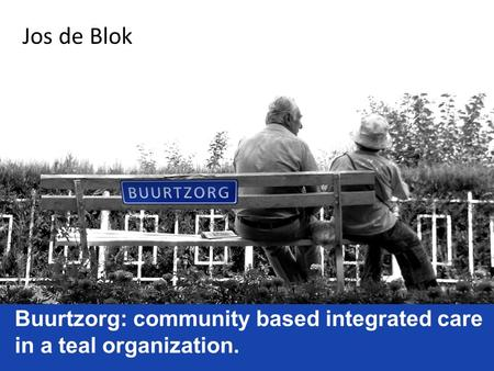 Jos de Blok Buurtzorg: community based integrated care in a teal organization.