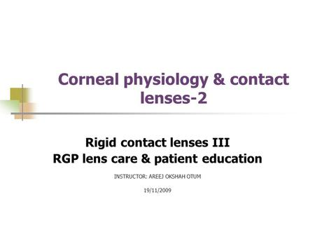 Corneal physiology & contact lenses-2 Rigid contact lenses III RGP lens care & patient education INSTRUCTOR: AREEJ OKSHAH OTUM 19/11/2009.