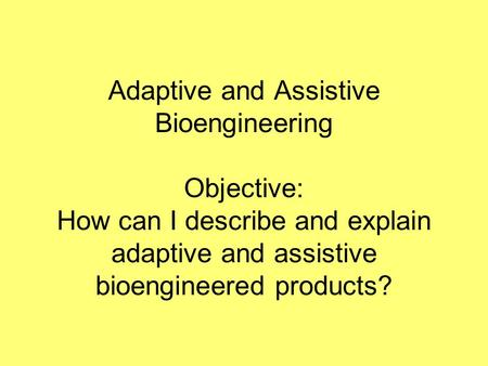 Adaptive and Assistive Bioengineering Objective: How can I describe and explain adaptive and assistive bioengineered products?