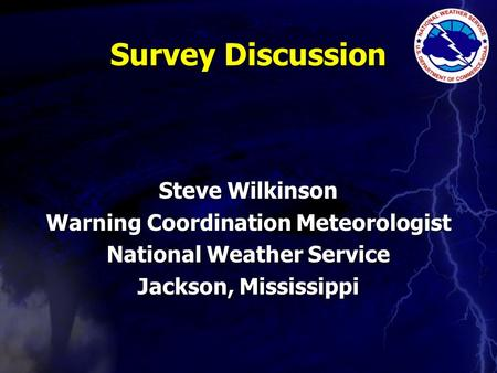 Survey Discussion Steve Wilkinson Warning Coordination Meteorologist National Weather Service Jackson, Mississippi.