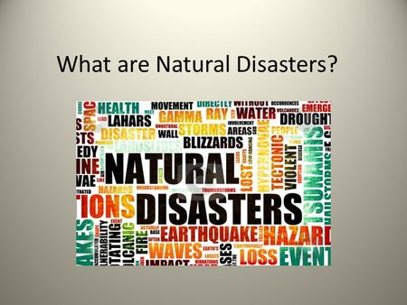 What are Natural Disasters?. Types of Natural Disasters Tornadoes Hurricanes Earthquakes Volcanoes Floods Tsunamis Winter Storms Wildfires.