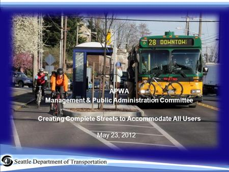 APWA Management & Public Administration Committee Creating Complete Streets to Accommodate All Users May 23, 2012.
