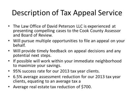 Description of Tax Appeal Service The Law Office of David Peterson LLC is experienced at presenting compelling cases to the Cook County Assessor and Board.