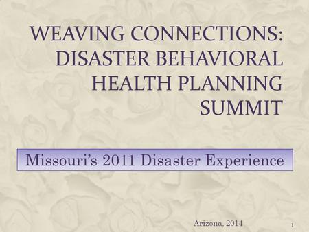 WEAVING CONNECTIONS: DISASTER BEHAVIORAL HEALTH PLANNING SUMMIT 1 Missouri's 2011 Disaster Experience Arizona, 2014.