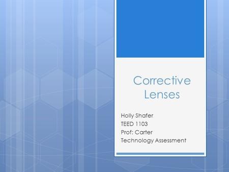 Corrective Lenses Holly Shafer TEED 1103 Prof: Carter Technology Assessment.
