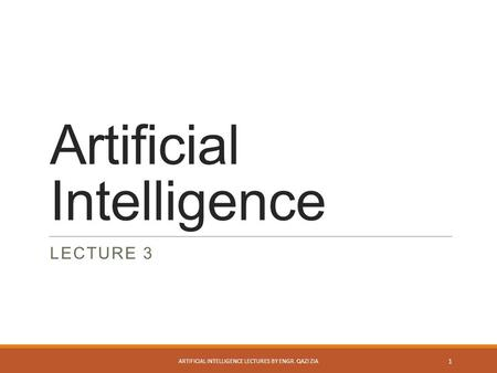 Artificial Intelligence LECTURE 3 ARTIFICIAL INTELLIGENCE LECTURES BY ENGR. QAZI ZIA 1.