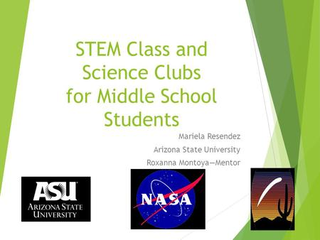 STEM Class and Science Clubs for Middle School Students Mariela Resendez Arizona State University Roxanna Montoya—Mentor.