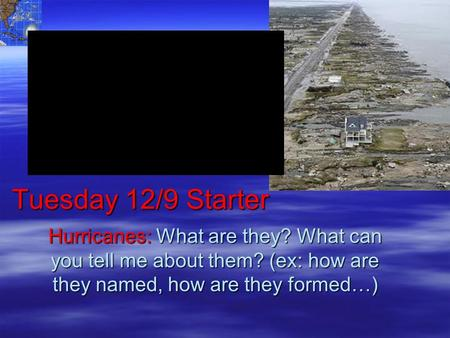 Tuesday 12/9 Starter Hurricanes: What are they? What can you tell me about them? (ex: how are they named, how are they formed…)