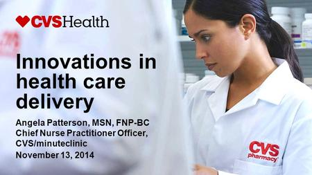 Innovations in health care delivery Angela Patterson, MSN, FNP-BC Chief Nurse Practitioner Officer, CVS/minuteclinic November 13, 2014.