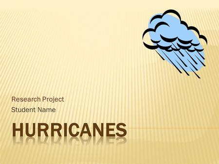 Research Project Student Name.  Considered a Tropical Cyclone  Originates over ocean water  Temperature is at least 26.5C  Grows in height due to.