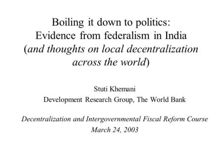 Boiling it down to politics: Evidence from federalism in India (and thoughts on local decentralization across the world) Stuti Khemani Development Research.