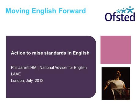 Moving English Forward Action to raise standards in English Phil Jarrett HMI, National Adviser for English LAAE London, July 2012.