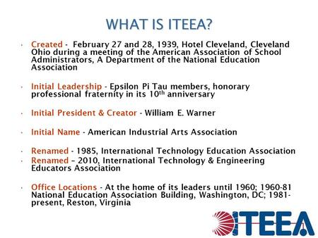 WHAT IS ITEEA? Created - February 27 and 28, 1939, Hotel Cleveland, Cleveland Ohio during a meeting of the American Association of School Administrators,