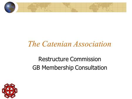 The Catenian Association Restructure Commission GB Membership Consultation.