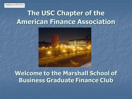 The USC Chapter of the American Finance Association Welcome to the Marshall School of Business Graduate Finance Club.