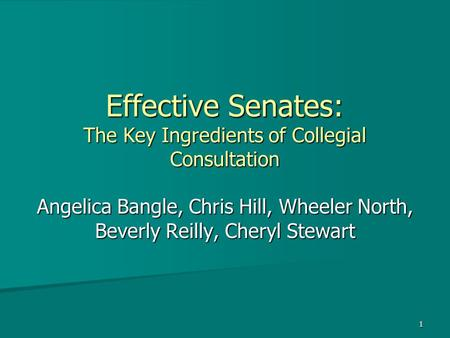 1 Effective Senates: The Key Ingredients of Collegial Consultation Angelica Bangle, Chris Hill, Wheeler North, Beverly Reilly, Cheryl Stewart.