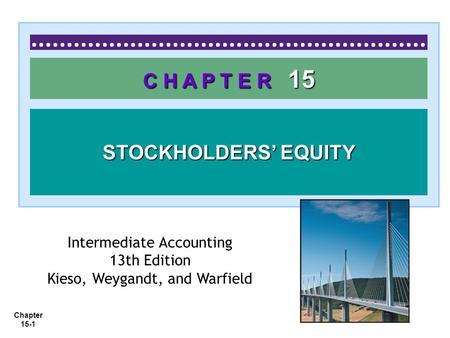 Chapter 15-1 C H A P T E R 15 STOCKHOLDERS' EQUITY Intermediate Accounting 13th Edition Kieso, Weygandt, and Warfield.