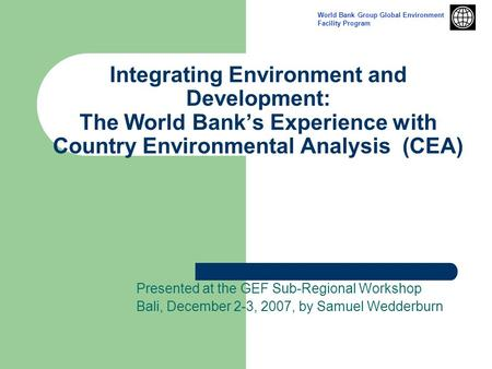 Integrating Environment and Development: The World Bank's Experience with Country Environmental Analysis (CEA) Presented at the GEF Sub-Regional Workshop.