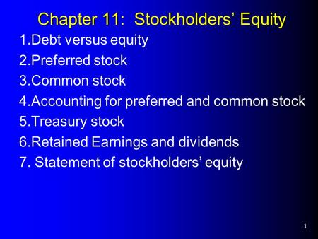 1 Chapter 11: Stockholders' Equity 1.Debt versus equity 2.Preferred stock 3.Common stock 4.Accounting for preferred and common stock 5.Treasury stock 6.Retained.