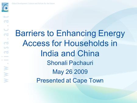 Barriers to Enhancing Energy Access for Households in India and China Shonali Pachauri May 26 2009 Presented at Cape Town.