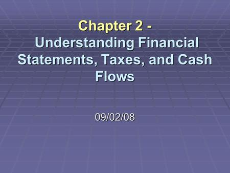 Chapter 2 - Understanding Financial Statements, Taxes, and Cash Flows 09/02/08.