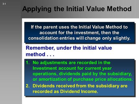 Applying the Initial Value Method If the parent uses the Initial Value Method to account for the investment, then the consolidation entries will change.