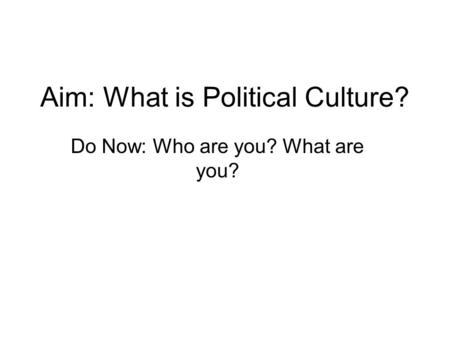 Aim: What is Political Culture? Do Now: Who are you? What are you?