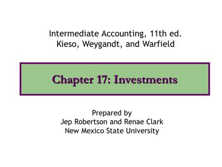 Chapter 17: Investments Intermediate Accounting, 11th ed. Kieso, Weygandt, and Warfield Prepared by Jep Robertson and Renae Clark New Mexico State University.