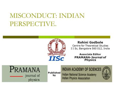 MISCONDUCT: INDIAN PERSPECTIVE. Published by Rohini Godbole Centre for Theoretical Studies I I Sc, Bangalore 560 012, India Associate Editor PRAMANA-Journal.