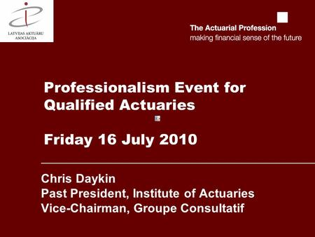 Professionalism Event for Qualified Actuaries Friday 16 July 2010 Chris Daykin Past President, Institute of Actuaries Vice-Chairman, Groupe Consultatif.