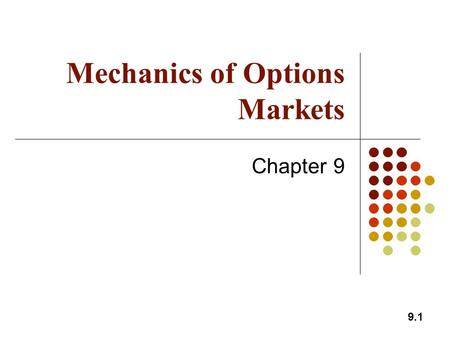 9.1 Mechanics of Options Markets Chapter 9. 9.2 Types of Options A call is an option to buy A put is an option to sell A European option can be exercised.