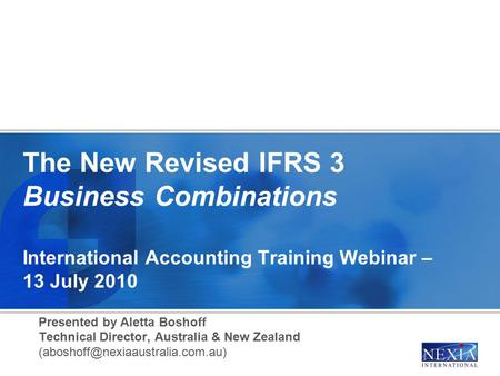 The New Revised IFRS 3 Business Combinations International Accounting Training Webinar – 13 July 2010 Presented by Aletta Boshoff Technical Director, Australia.