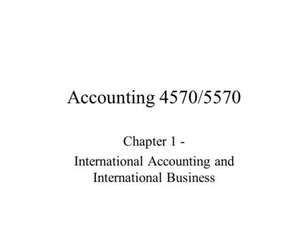 Accounting 4570/5570 Chapter 1 - International Accounting and International Business.