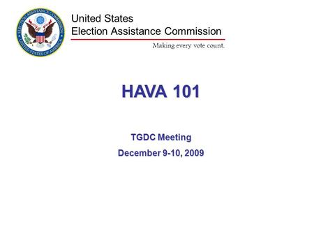 Making every vote count. United States Election Assistance Commission HAVA 101 TGDC Meeting December 9-10, 2009.