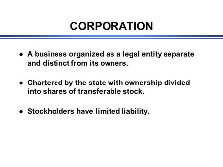 CORPORATION l A business organized as a legal entity separate and distinct from its owners. l Chartered by the state with ownership divided into shares.