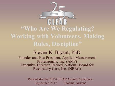 """Who Are We Regulating? Working with Volunteers, Making Rules, Discipline"" Steven K. Bryant, PhD Founder and Past President, Applied Measurement Professionals,"