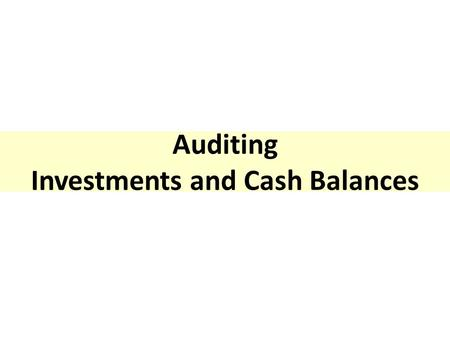 Auditing Investments and Cash Balances. Auditing the Investments In the previous chapter has been discussed the auditing of financing cycle. The possible.