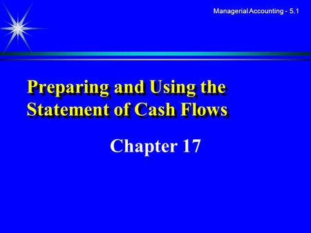 Managerial Accounting - 5.1 Preparing and Using the Statement of Cash Flows Chapter 17.
