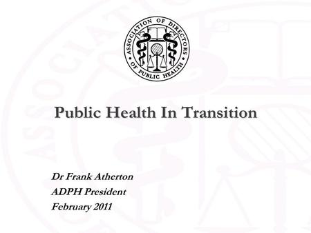 Public Health In Transition Dr Frank Atherton ADPH President February 2011.