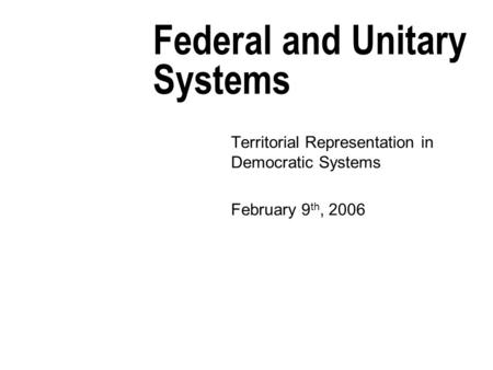 Federal and Unitary Systems Territorial Representation in Democratic Systems February 9 th, 2006.