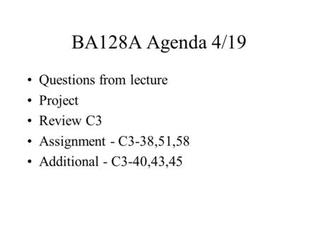 BA128A Agenda 4/19 Questions from lecture Project Review C3 Assignment - C3-38,51,58 Additional - C3-40,43,45.